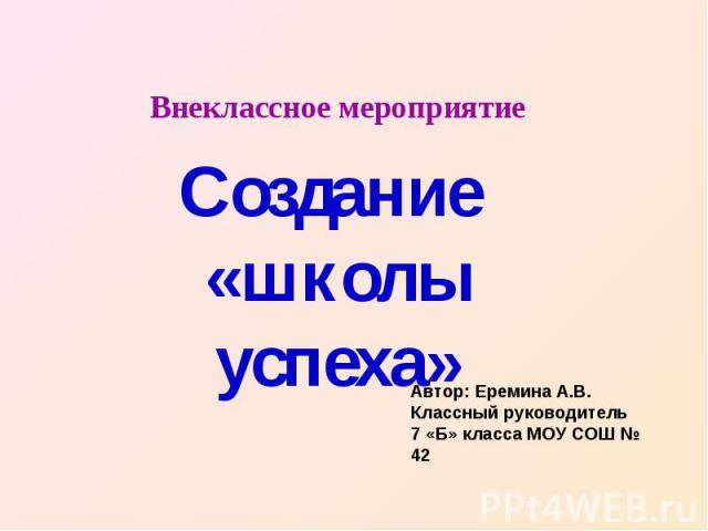 Внеклассное мероприятие Создание «школы успеха» Автор: Еремина А.В.Классный руководитель 7 «Б» класса МОУ СОШ № 42