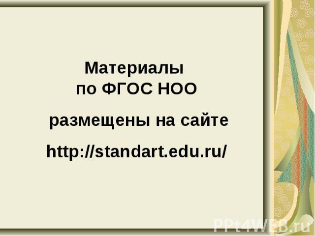 Материалы по ФГОС НОО размещены на сайтеhttp://standart.edu.ru/