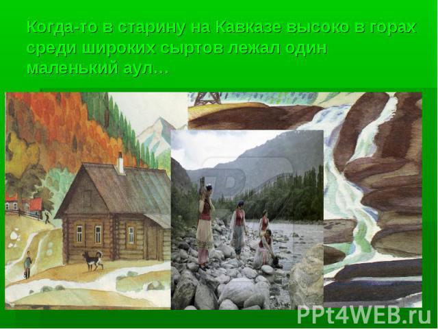 Когда-то в старину на Кавказе высоко в горах среди широких сыртов лежал один маленький аул…