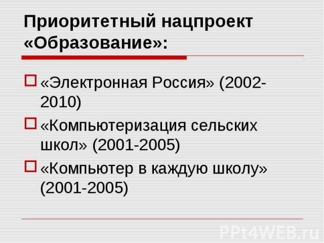 Приоритетный нацпроект «Образование»: «Электронная Россия» (2002-2010)«Компьютеризация сельских школ» (2001-2005)«Компьютер в каждую школу» (2001-2005)