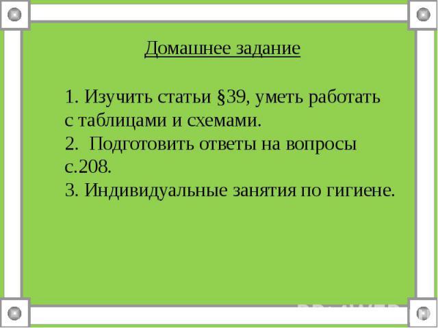 Домашнее задание1. Изучить статьи §39, уметь работать с таблицами и схемами.2. Подготовить ответы на вопросы с.208. 3. Индивидуальные занятия по гигиене.
