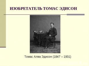 ИЗОБРЕТАТЕЛЬ ТОМАС ЭДИСОНТомас Алва Эдисон (1847 – 1931)