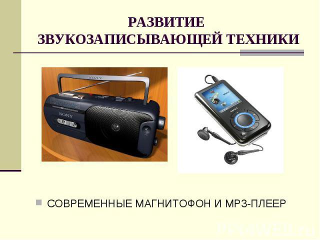 РАЗВИТИЕ ЗВУКОЗАПИСЫВАЮЩЕЙ ТЕХНИКИСОВРЕМЕННЫЕ МАГНИТОФОН И MP3-ПЛЕЕР