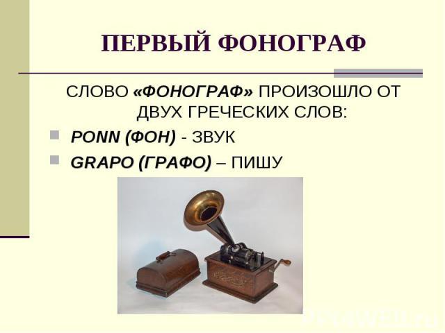 ПЕРВЫЙ ФОНОГРАФСЛОВО «ФОНОГРАФ» ПРОИЗОШЛО ОТ ДВУХ ГРЕЧЕСКИХ СЛОВ: PONN (ФОН) - ЗВУК GRAPO (ГРАФО) – ПИШУ