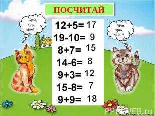 ПОСЧИТАЙ12+5=19-10=8+7=14-6=9+3=15-8=9+9=