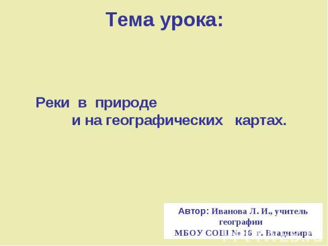 Тема урока: Реки в природе и на географических картах. Автор: Иванова Л. И., учитель географии МБОУ СОШ № 16 г. Владимира