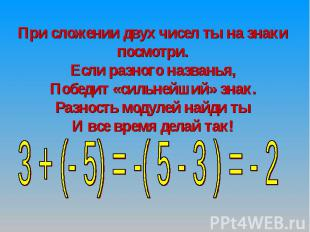 При сложении двух чисел ты на знаки посмотри.Если разного названья,Победит «силь