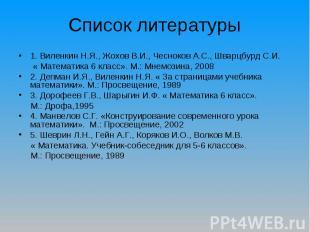 Список литературы1. Виленкин Н.Я., Жохов В.И., Чесноков А.С., Шварцбурд С.И. « М