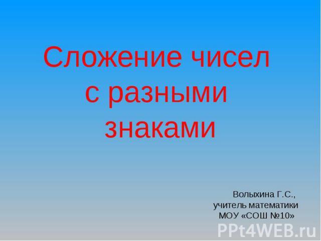 Сложение чисел с разными знаками Волыхина Г.С., учитель математики МОУ «СОШ №10»