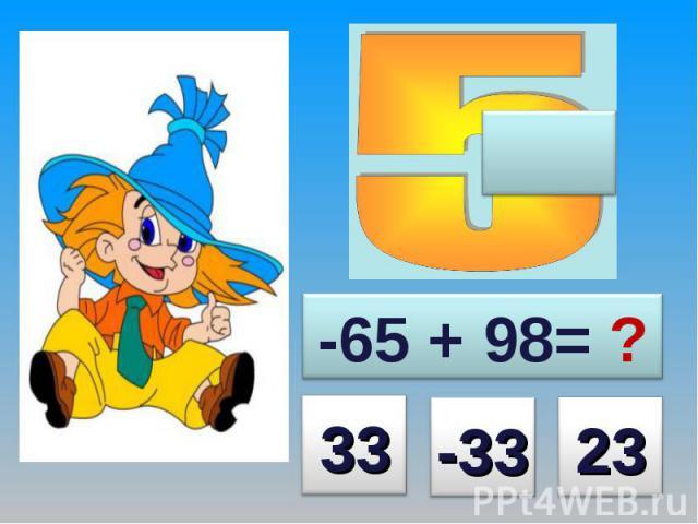 -65 + 98= ?