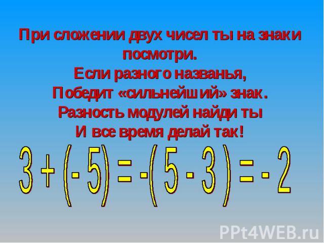 При сложении двух чисел ты на знаки посмотри.Если разного названья,Победит «сильнейший» знак.Разность модулей найди тыИ все время делай так!