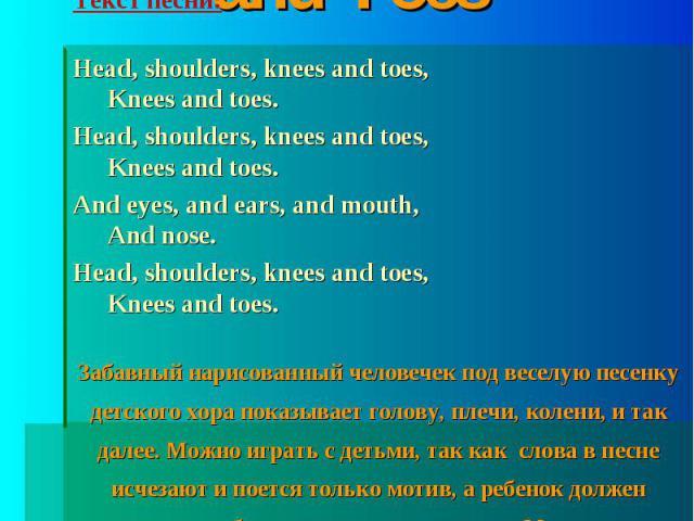 Песня Head, Shoulders, Knees and Toes Текст песни:Head, shoulders, knees and toes,Knees and toes.Head, shoulders, knees and toes,Knees and toes.And eyes, and ears, and mouth,And nose.Head, shoulders, knees and toes,Knees and toes.Забавный нарисованн…