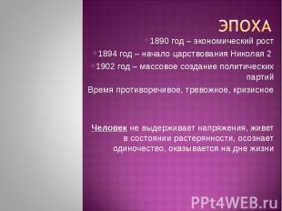 Эпоха1890 год – экономический рост1894 год – начало царствования Николая 2 1902