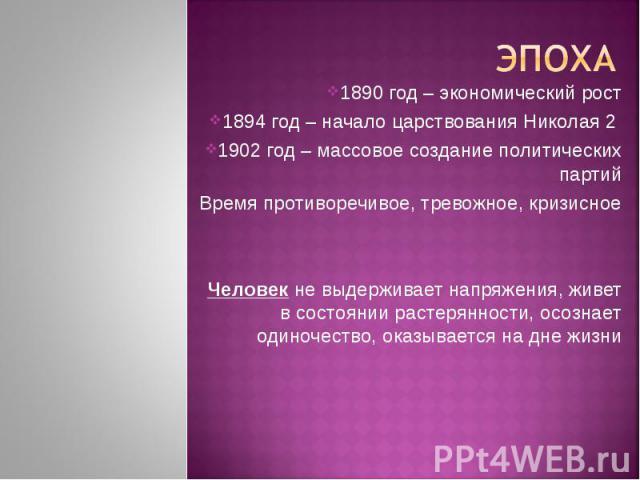 Эпоха1890 год – экономический рост1894 год – начало царствования Николая 2 1902 год – массовое создание политических партийВремя противоречивое, тревожное, кризисноеЧеловек не выдерживает напряжения, живет в состоянии растерянности, осознает одиноче…