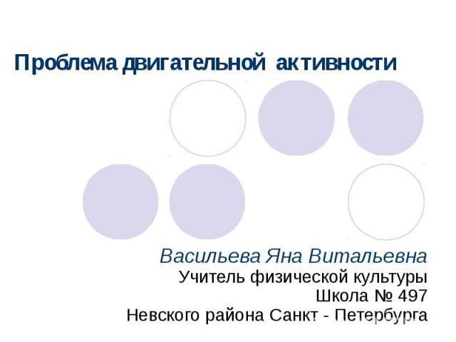 Проблема двигательной активности Васильева Яна Витальевна Учитель физической культуры Школа № 497 Невского района Санкт - Петербурга