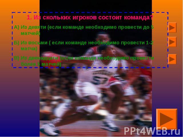 Из скольких игроков состоит команда?А) Из девяти (если команде необходимо провести до 5 матчей)Б) Из восьми ( если команде необходимо провести 1-2 матча)В) Из двенадцати (если команде необходимо провести более 5 матчей)