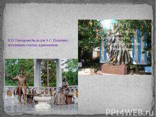 Н.Н. Гончарова была для А.С. Пушкина источником счастья, вдохновения.