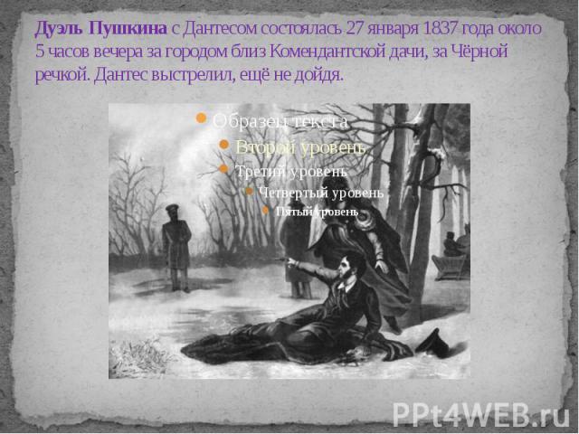 Дуэль Пушкина с Дантесом состоялась 27 января 1837 года около 5 часов вечера за городом близ Комендантской дачи, за Чёрной речкой. Дантес выстрелил, ещё не дойдя.