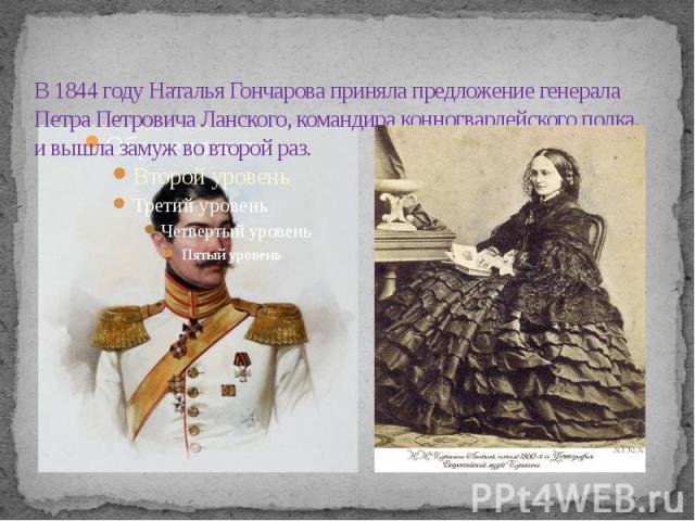 В 1844 году Наталья Гончарова приняла предложение генерала Петра Петровича Ланского, командира конногвардейского полка, и вышла замуж во второй раз.