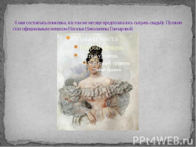 . 6 мая состоялась помолвка, и в том же месяце предполагалось сыграть свадьбу. Пушкин стал официальным женихом Натальи Николаевны Гончаровой.
