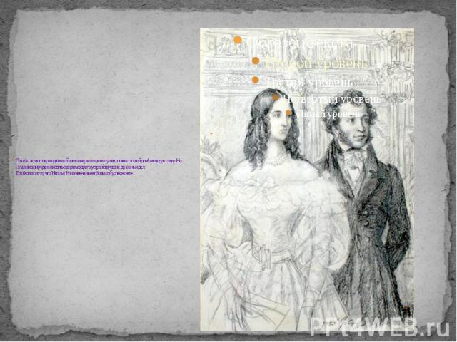 Поэт был счастлив, вводя в свой дом – впервые в жизни у него появился свой дом!- молодую жену. Но Пушкин вынужден находиться в разъездах по устройству своих денежных дел. Его беспокоит то, что Наталья Николаевна имеет большой успех в свете .