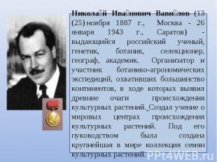 Николай Иванович Вавилов (13 (25)ноября 1887 г., Москва - 26 января 1943 г., Са