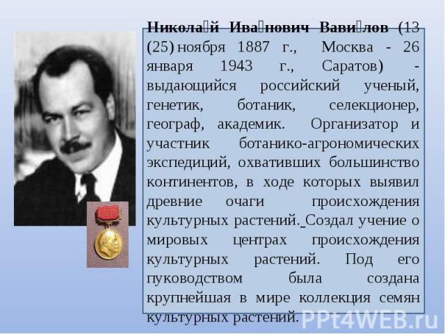 Николай Иванович Вавилов (13 (25)ноября 1887 г., Москва - 26 января 1943 г., Саратов) - выдающийся российский ученый, генетик, ботаник, селекционер, географ, академик. Организатор и участник ботанико-агрономических экспедиций, охвативших большинст…