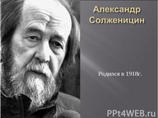 Александр Солженицин Родился в 1918г.