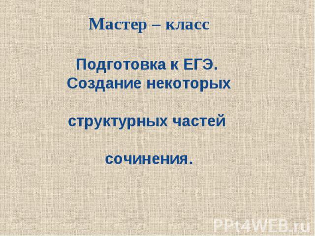 Мастер – класс Подготовка к ЕГЭ. Создание некоторых структурных частей сочинения.