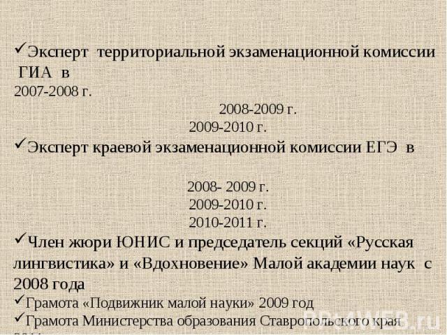 Эксперт территориальной экзаменационной комиссии ГИА в 2007-2008 г. 2008-2009 г.2009-2010 г.Эксперт краевой экзаменационной комиссии ЕГЭ в 2008- 2009 г.2009-2010 г.2010-2011 г.Член жюри ЮНИС и председатель секций «Русская лингвистика» и «Вдохновение…