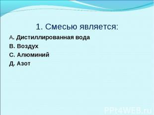 1. Смесью является:A. Дистиллированная водаB. ВоздухC. АлюминийД. Азот