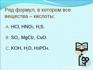 Ряд формул, в котором все вещества – кислоты:HCl, HNO3, H2S.SO3, MgCl2, CuO.KOH,