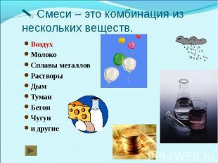 Смеси – это комбинация из нескольких веществ.ВоздухМолокоСплавы металловРастворы