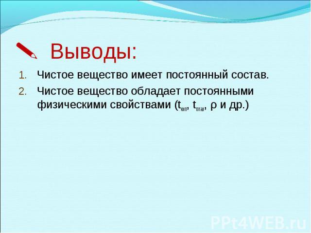 Выводы:Чистое вещество имеет постоянный состав.Чистое вещество обладает постоянными физическими свойствами (tкип, tплав, ρ и др.)