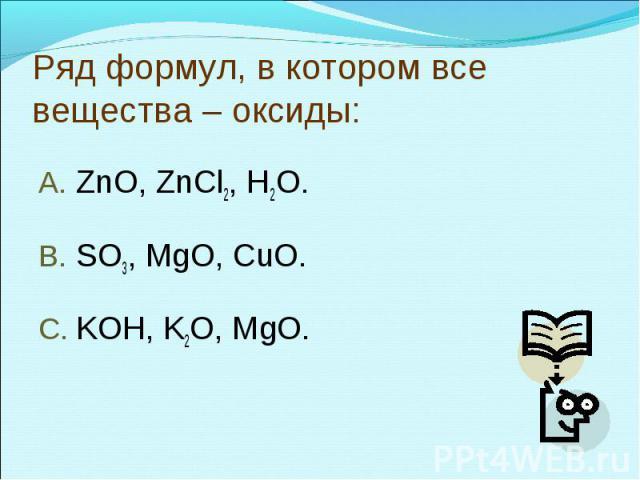 Ряд формул, в котором все вещества – оксиды:ZnO, ZnCl2, H2O.SO3, MgO, CuO.KOH, K2O, MgO.