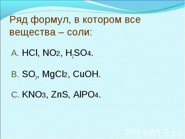 Ряд формул, в котором все вещества – соли:HCl, NO2, H2SO4.SO3, MgCl2, CuOH.KNO3, ZnS, AlPO4.