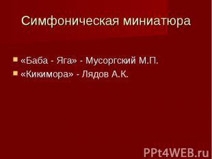 Симфоническая миниатюра«Баба - Яга» - Мусоргский М.П.«Кикимора» - Лядов А.К.