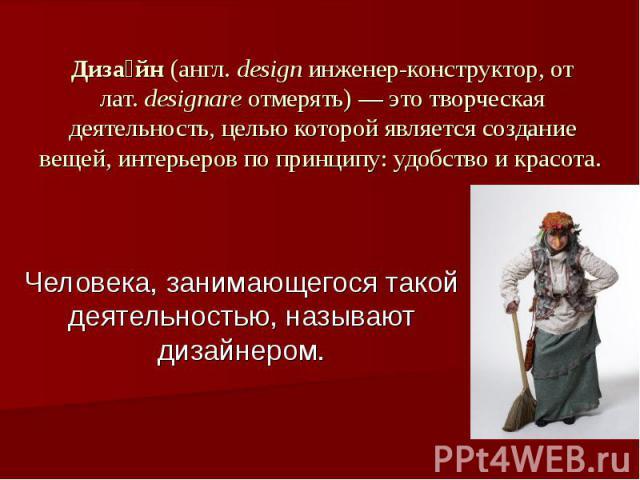 Дизайн (англ.design инженер-конструктор, от лат.designare отмерять)— это творческая деятельность, целью которой является создание вещей, интерьеров по принципу: удобство и красота. Человека, занимающегося такой деятельностью, называют дизайнером.