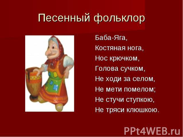 Песенный фольклорБаба-Яга,Костяная нога,Нос крючком,Голова сучком,Не ходи за селом,Не мети помелом;Не стучи ступкою,Не тряси клюшкою.