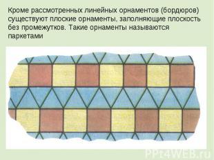 Кроме рассмотренных линейных орнаментов (бордюров) существуют плоские орнаменты,
