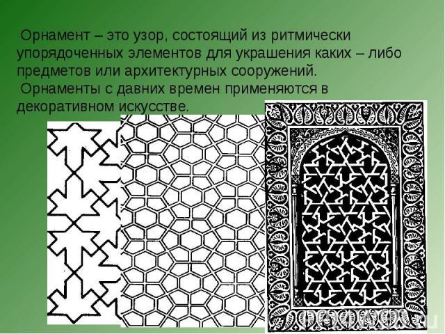 Орнамент – это узор, состоящий из ритмически упорядоченных элементов для украшения каких – либо предметов или архитектурных сооружений. Орнаменты с давних времен применяются в декоративном искусстве.