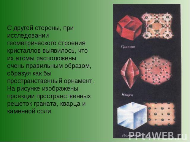 С другой стороны, при исследовании геометрического строения кристаллов выявилось, что их атомы расположены очень правильным образом, образуя как бы пространственный орнамент. На рисунке изображены проекции пространственных решеток граната, кварца и …
