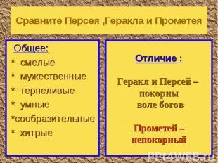 Сравните Персея ,Геракла и Прометея Общее: * смелые * мужественные * терпеливые