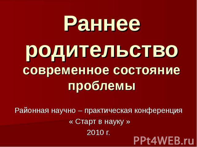 Раннее родительство современное состояние проблемы Районная научно – практическая конференция « Старт в науку »2010 г.