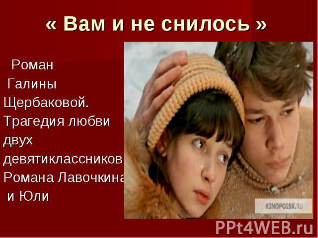 « Вам и не снилось » Роман Галины Щербаковой. Трагедия любви двух девятиклассниковРомана Лавочкина и Юли