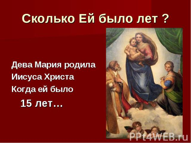 Сколько Ей было лет ?Дева Мария родила Иисуса ХристаКогда ей было 15 лет…
