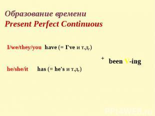 Образование времениPresent Perfect ContinuousI/we/they/you have(=I'veи т.д.
