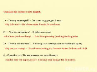 Translate the sentences into English. • – Почему он мокрый? – Он стоял под дожде