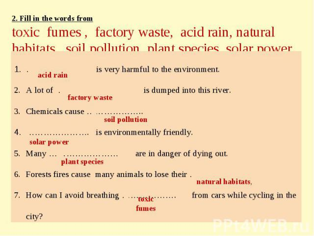 2. Fill in the words fromtoxic fumes , factory waste, acid rain, natural habitats, soil pollution, plant species, solar power ……………. is very harmful to the environment.A lot of ……………… is dumped into this river.Chemicals cause ………………..…………………. is env…
