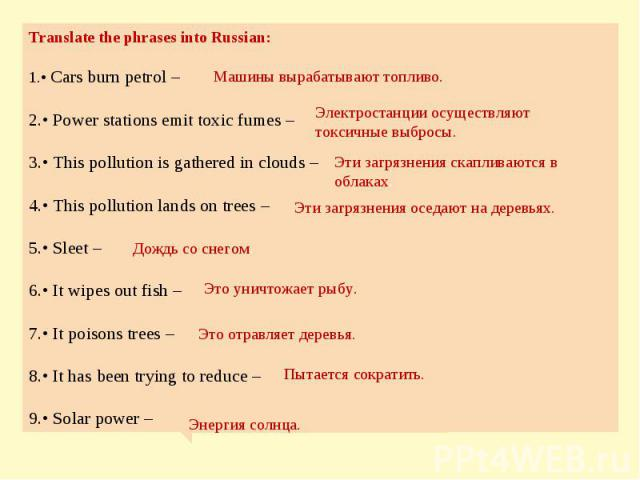 Translate the phrases into Russian: • Cars burn petrol – • Power stations emit toxic fumes – • This pollution is gathered in clouds – • This pollution lands on trees – • Sleet – • It wipes out fish – • It poisons trees – • It has been trying to redu…